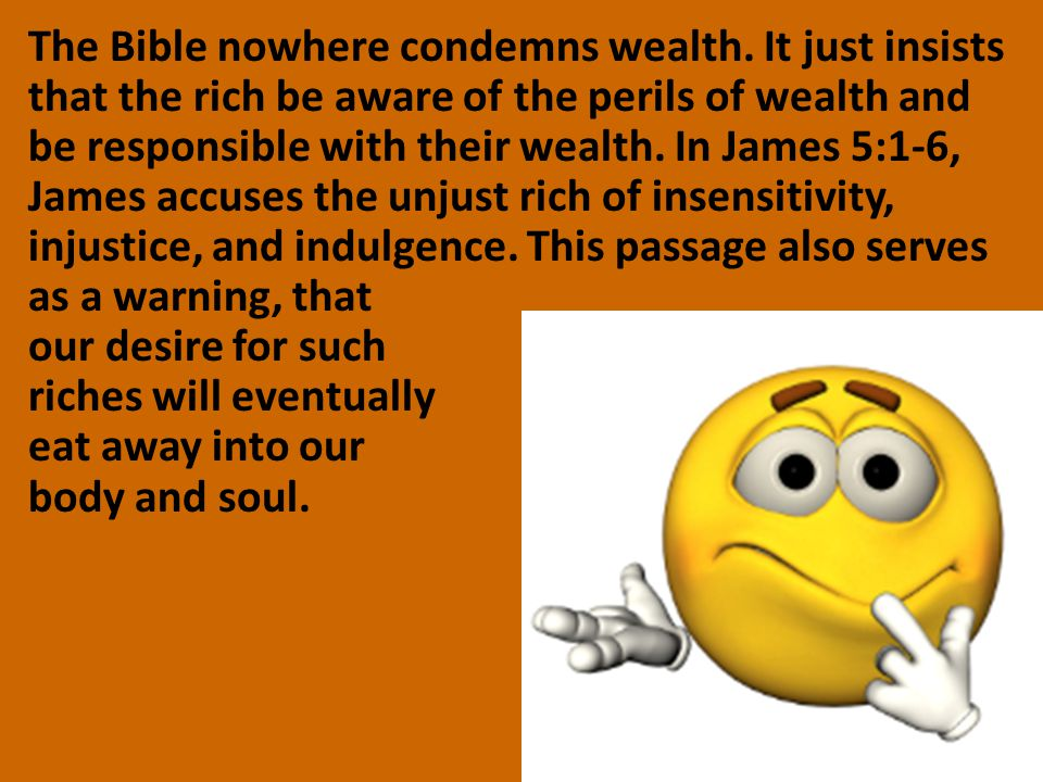 The Bible nowhere condemns wealth. It just insists that the rich be aware of the perils of wealth and be responsible with their wealth. In James 5:1-6