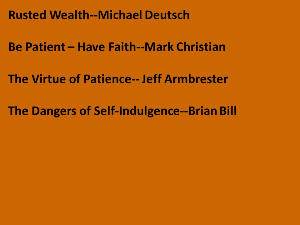 Rusted Wealth--Michael Deutsch Be Patient – Have Faith--Mark Christian The Virtue of Patience-- Jeff Armbrester The Dangers of Self-Indulgence--Brian
