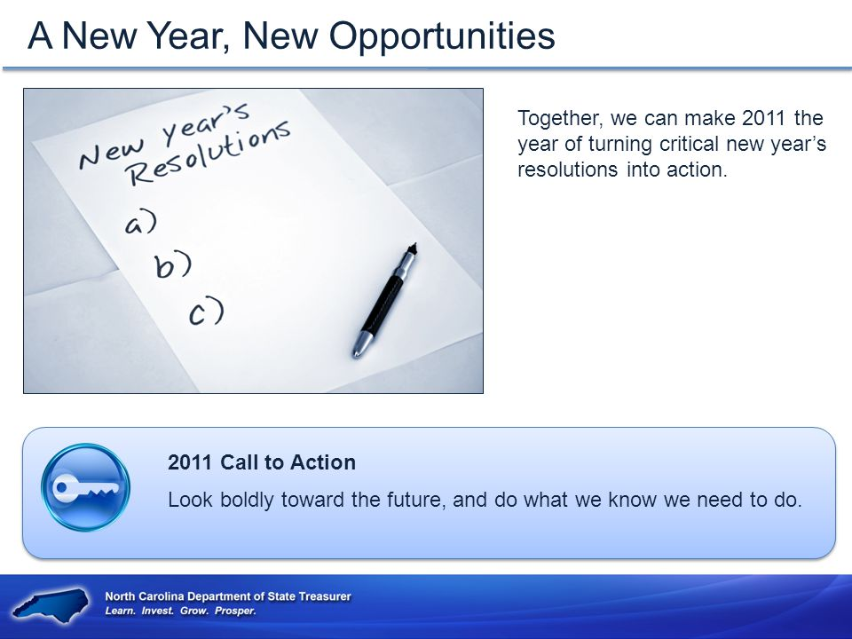 A New Year, New Opportunities 2011 Call to Action Look boldly toward the future, and do what we know we need to do.