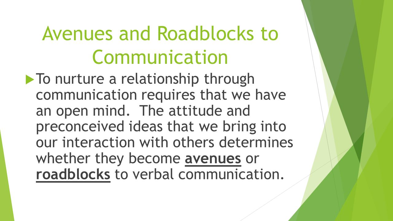 Avenues and Roadblocks to Communication  To nurture a relationship through communication requires that we have an open mind. The attitude and preconc