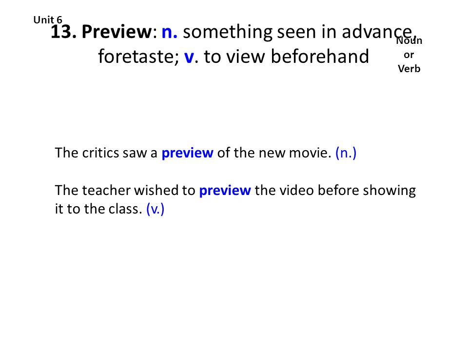 13. Preview: n. something seen in advance, foretaste; v.