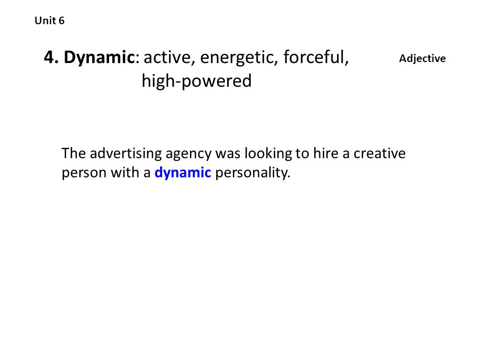 4. Dynamic: active, energetic, forceful, high-powered Unit 6 Adjective The advertising agency was looking to hire a creative person with a dynamic per
