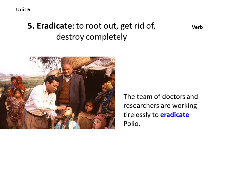 5. Eradicate: to root out, get rid of, destroy completely Unit 6 Verb The team of doctors and researchers are working tirelessly to eradicate Polio.
