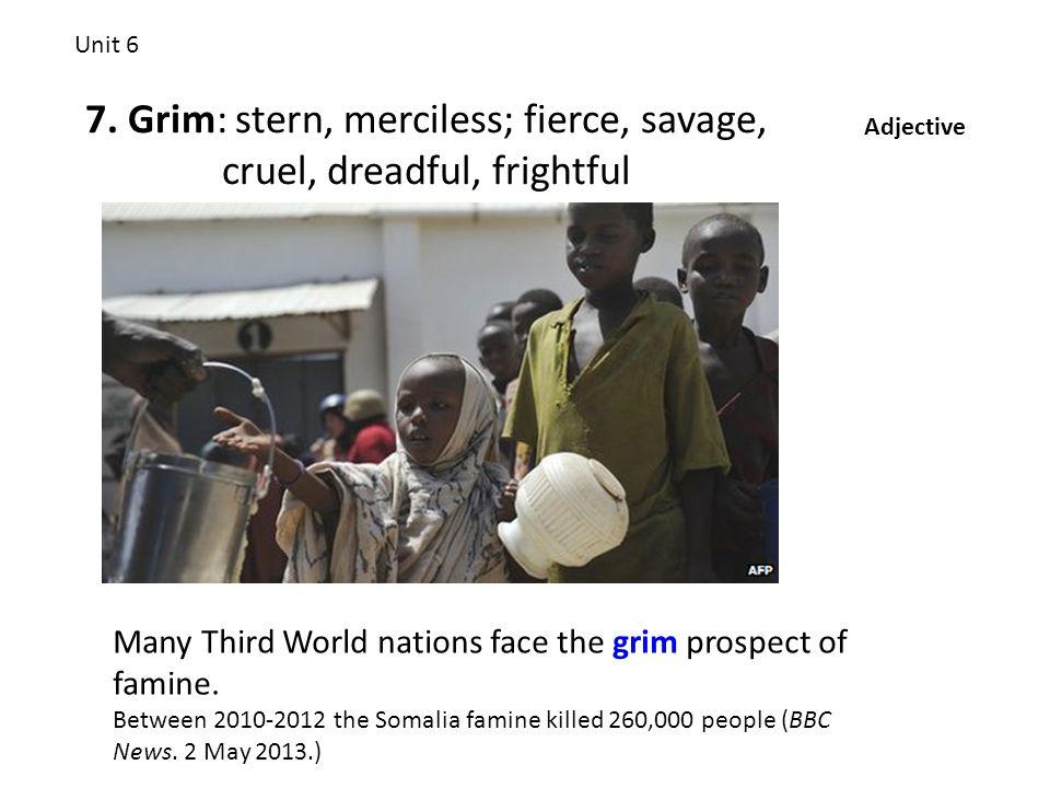 7. Grim: stern, merciless; fierce, savage, cruel, dreadful, frightful Unit 6 Adjective Many Third World nations face the grim prospect of famine. Betw