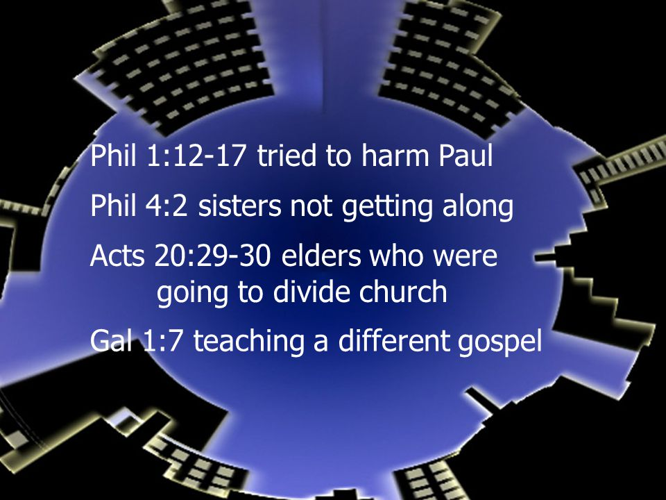 Phil 1:12-17 tried to harm Paul Phil 4:2 sisters not getting along Acts 20:29-30 elders who were going to divide church Gal 1:7 teaching a different gospel