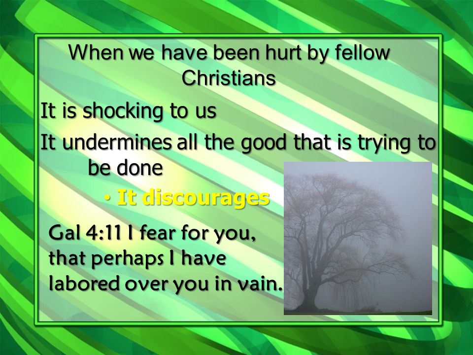 When we have been hurt by fellow Christians It is shocking to us It undermines all the good that is trying to be done I It discourages Gal 4:11 I fear for you, that perhaps I have labored over you in vain.