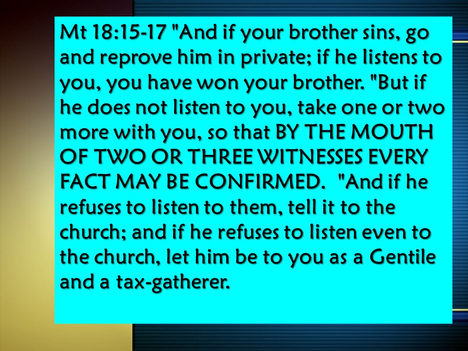Mt 18:15-17 And if your brother sins, go and reprove him in private; if he listens to you, you have won your brother.