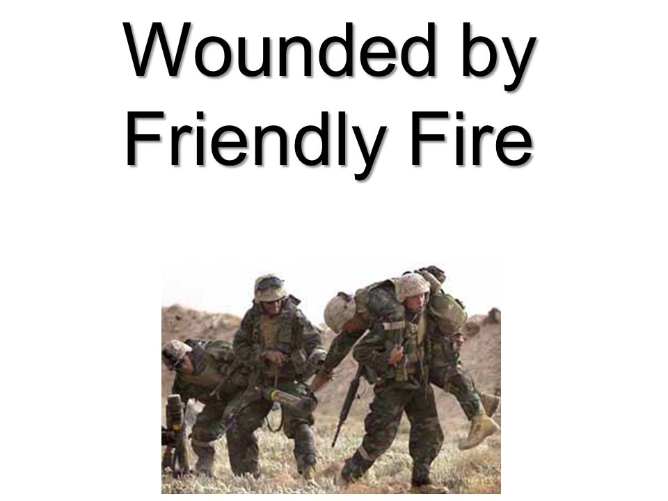 Wounded by Friendly Fire