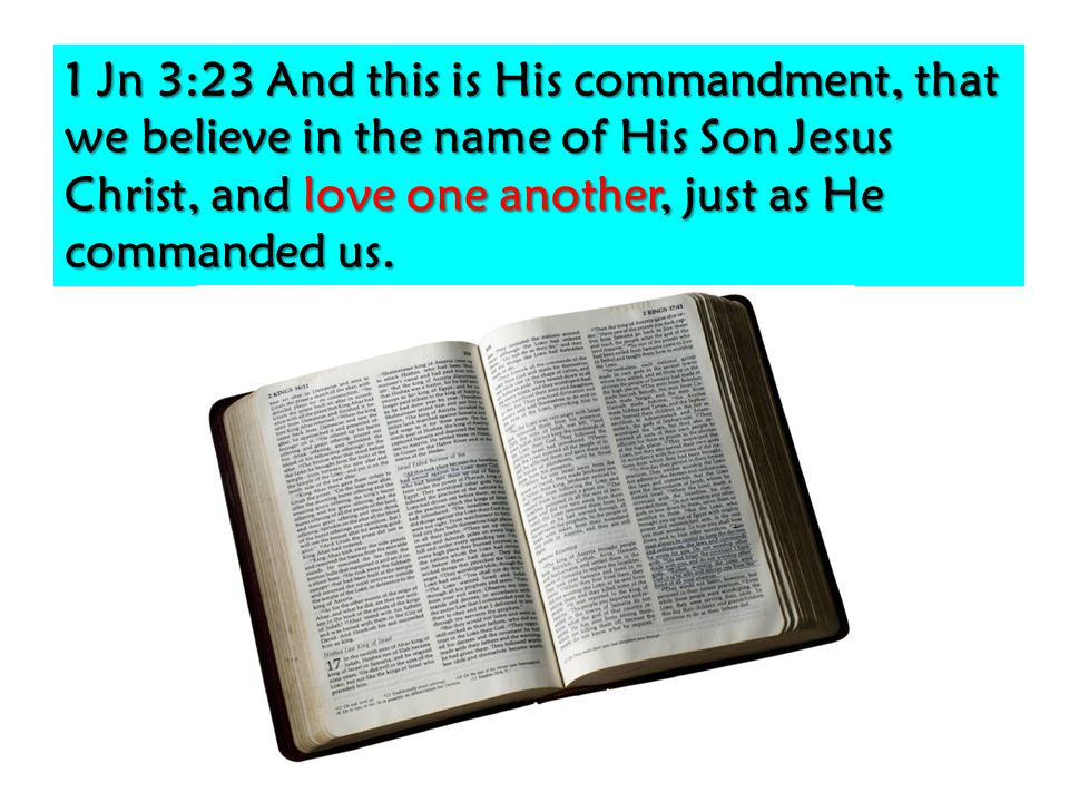 1 Jn 3:23 And this is His commandment, that we believe in the name of His Son Jesus Christ, and love one another, just as He commanded us.