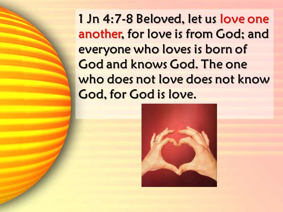 1 Jn 4:7-8 Beloved, let us love one another, for love is from God; and everyone who loves is born of God and knows God.