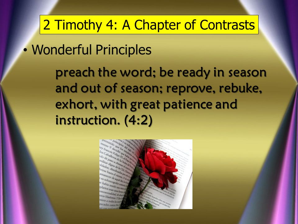 2 Timothy 4: A Chapter of Contrasts Wonderful Principles preach the word; be ready in season and out of season; reprove, rebuke, exhort, with great patience and instruction.