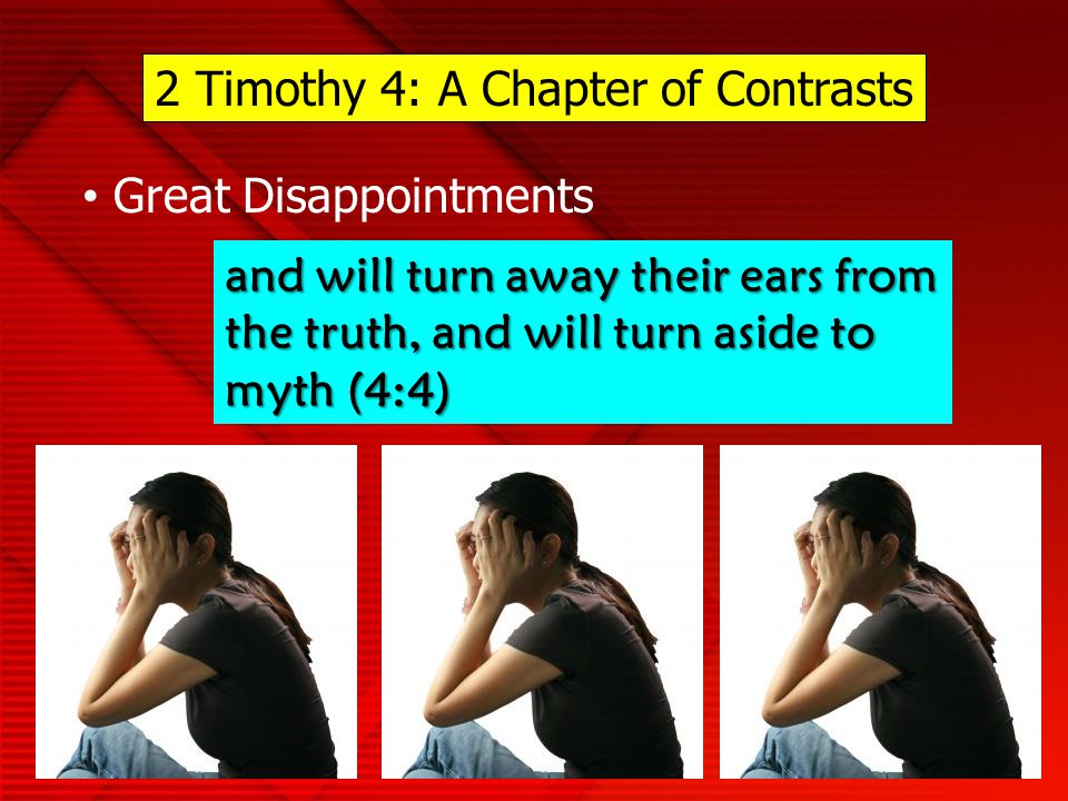 2 Timothy 4: A Chapter of Contrasts Great Disappointments and will turn away their ears from the truth, and will turn aside to myth (4:4)