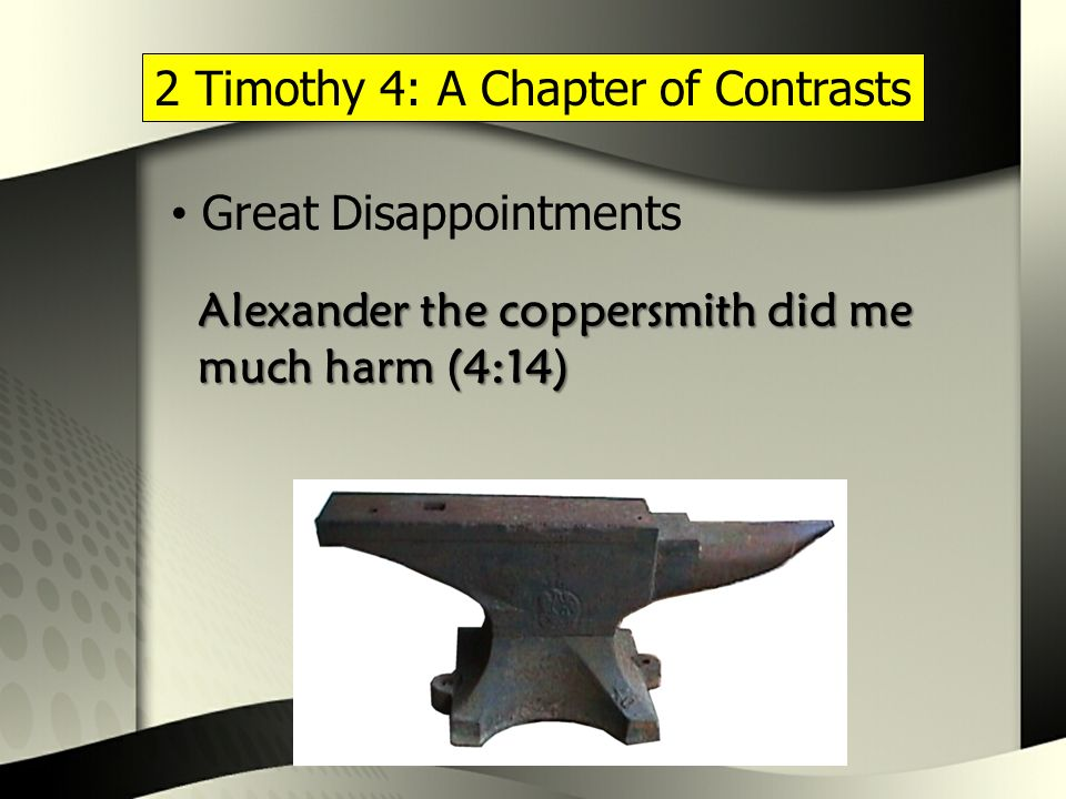 2 Timothy 4: A Chapter of Contrasts Great Disappointments Alexander the coppersmith did me much harm (4:14)