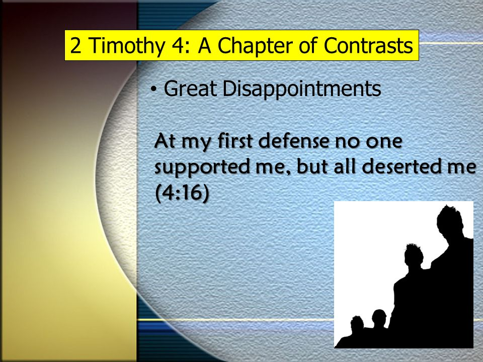 2 Timothy 4: A Chapter of Contrasts Great Disappointments At my first defense no one supported me, but all deserted me (4:16)