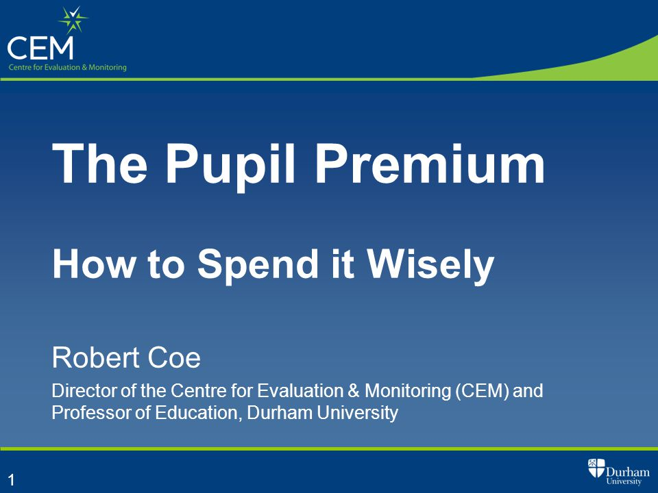 1 The Pupil Premium How to Spend it Wisely Robert Coe Director of the Centre for Evaluation & Monitoring (CEM) and Professor of Education, Durham University