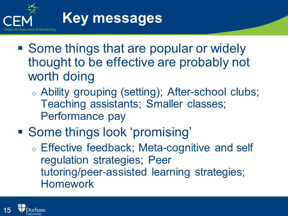 15  Some things that are popular or widely thought to be effective are probably not worth doing o Ability grouping (setting); After-school clubs; Teaching assistants; Smaller classes; Performance pay  Some things look 'promising' o Effective feedback; Meta-­cognitive and self regulation strategies; Peer tutoring/peer ‐ assisted learning strategies; Homework Key messages