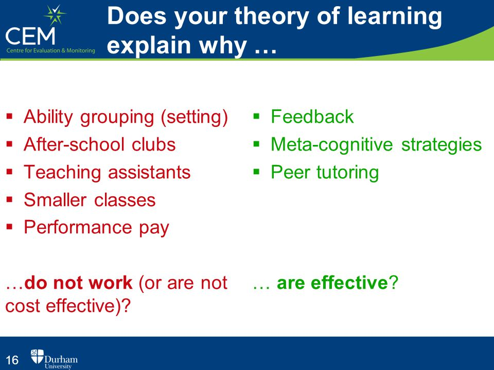16 Does your theory of learning explain why …  Ability grouping (setting)  After-school clubs  Teaching assistants  Smaller classes  Performance pay …do not work (or are not cost effective).