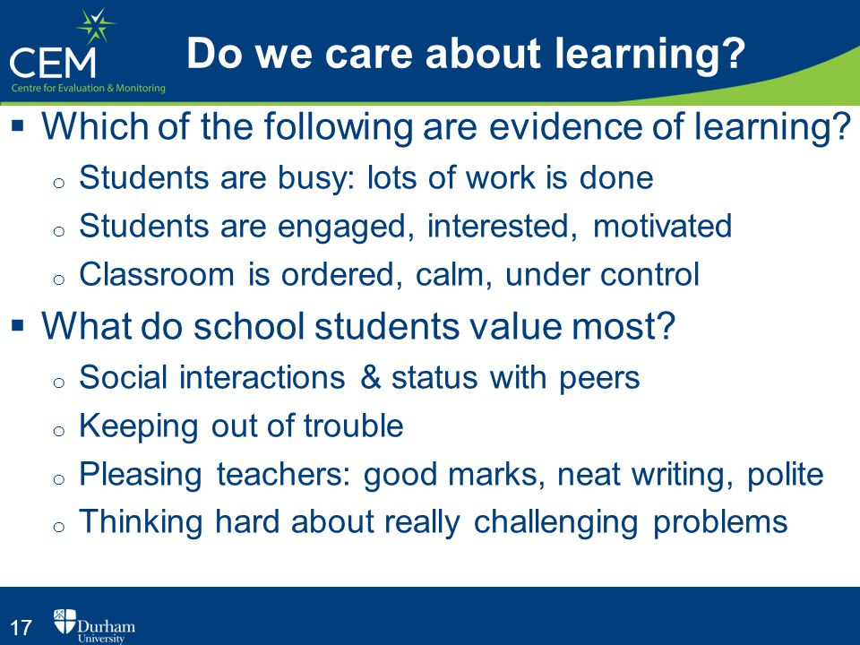 17 Do we care about learning?  Which of the following are evidence of learning? o Students are busy: lots of work is done o Students are engaged, int