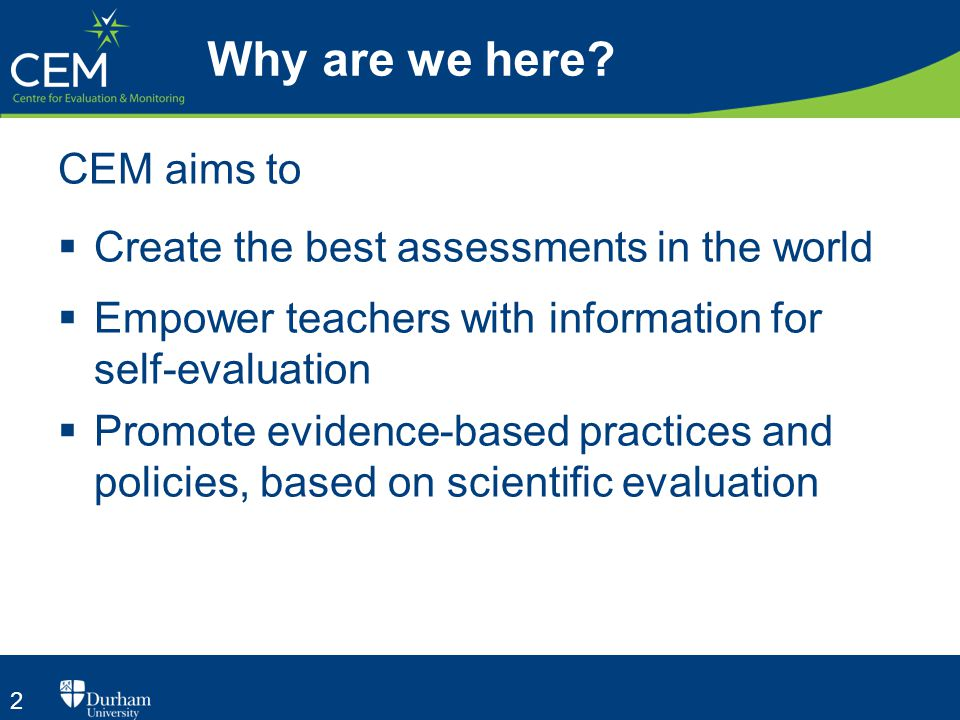 2 Why are we here? CEM aims to  Create the best assessments in the world  Empower teachers with information for self-evaluation  Promote evidence-b