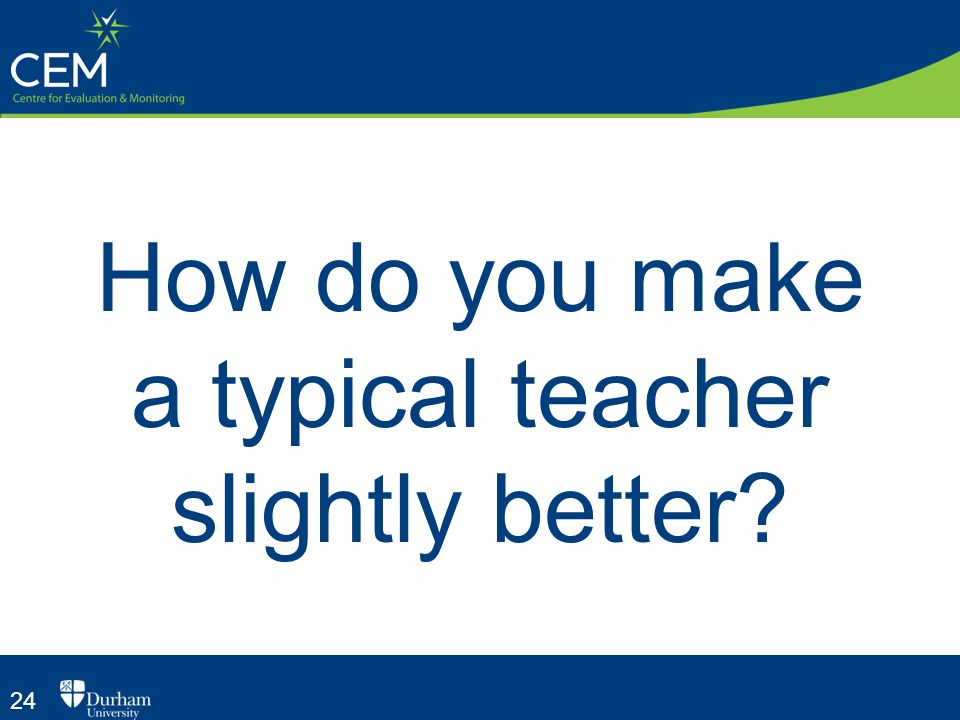24 How do you make a typical teacher slightly better?