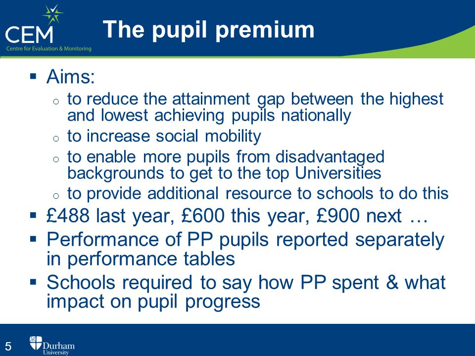 5 The pupil premium  Aims: o to reduce the attainment gap between the highest and lowest achieving pupils nationally o to increase social mobility o to enable more pupils from disadvantaged backgrounds to get to the top Universities o to provide additional resource to schools to do this  £488 last year, £600 this year, £900 next …  Performance of PP pupils reported separately in performance tables  Schools required to say how PP spent & what impact on pupil progress