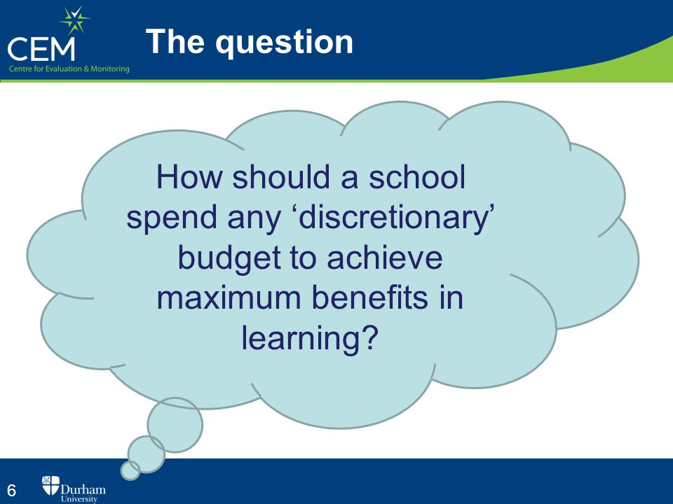 6 The question How should a school spend any 'discretionary' budget to achieve maximum benefits in learning?