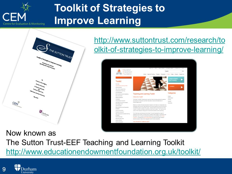 9 Toolkit of Strategies to Improve Learning http://www.suttontrust.com/research/to olkit-of-strategies-to-improve-learning/ Now known as The Sutton Trust-EEF Teaching and Learning Toolkit http://www.educationendowmentfoundation.org.uk/toolkit/