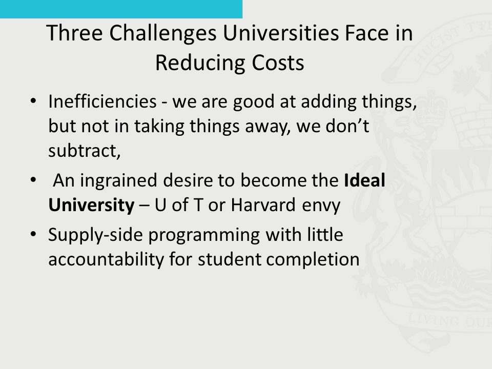 Three Challenges Universities Face in Reducing Costs Inefficiencies - we are good at adding things, but not in taking things away, we don't subtract, An ingrained desire to become the Ideal University – U of T or Harvard envy Supply-side programming with little accountability for student completion