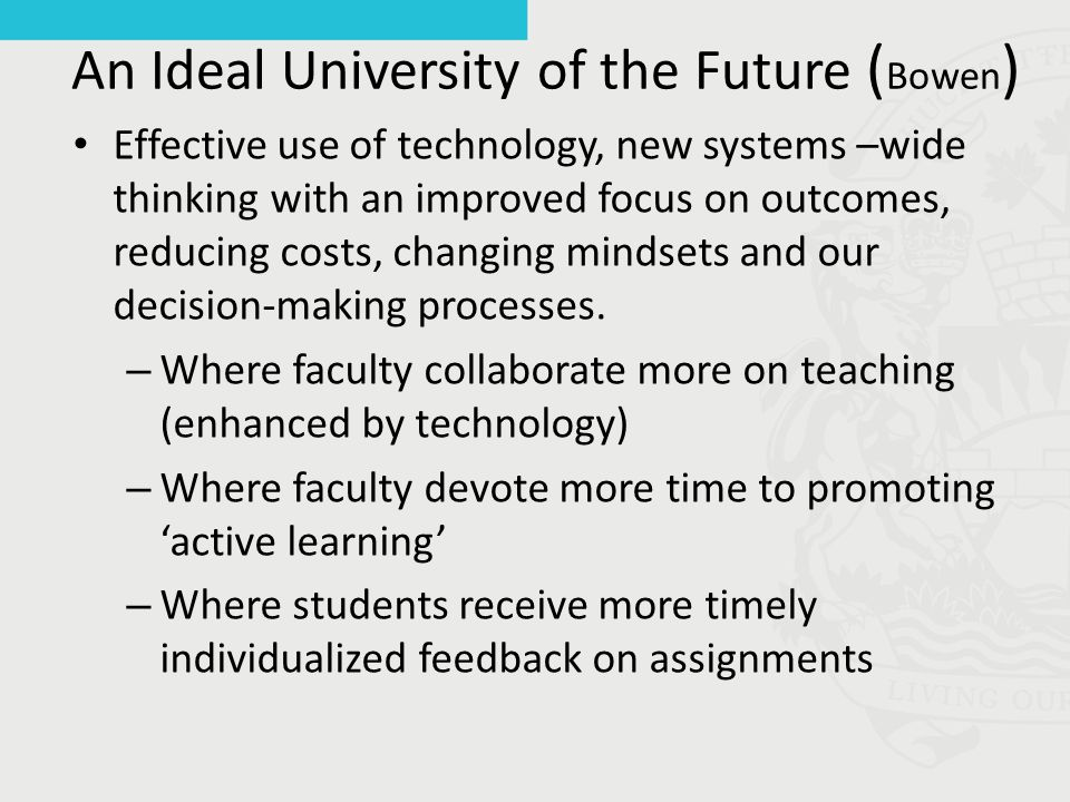An Ideal University of the Future ( Bowen ) Effective use of technology, new systems –wide thinking with an improved focus on outcomes, reducing costs, changing mindsets and our decision-making processes.