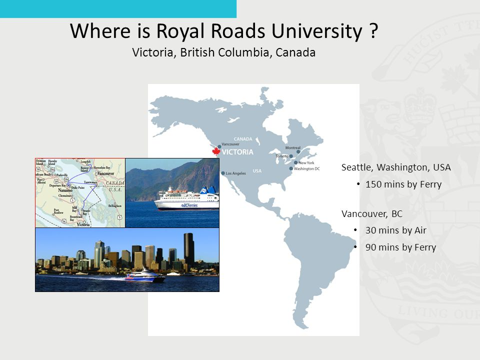 Where is Royal Roads University ? Victoria, British Columbia, Canada Seattle, Washington, USA 150 mins by Ferry Vancouver, BC 30 mins by Air 90 mins b