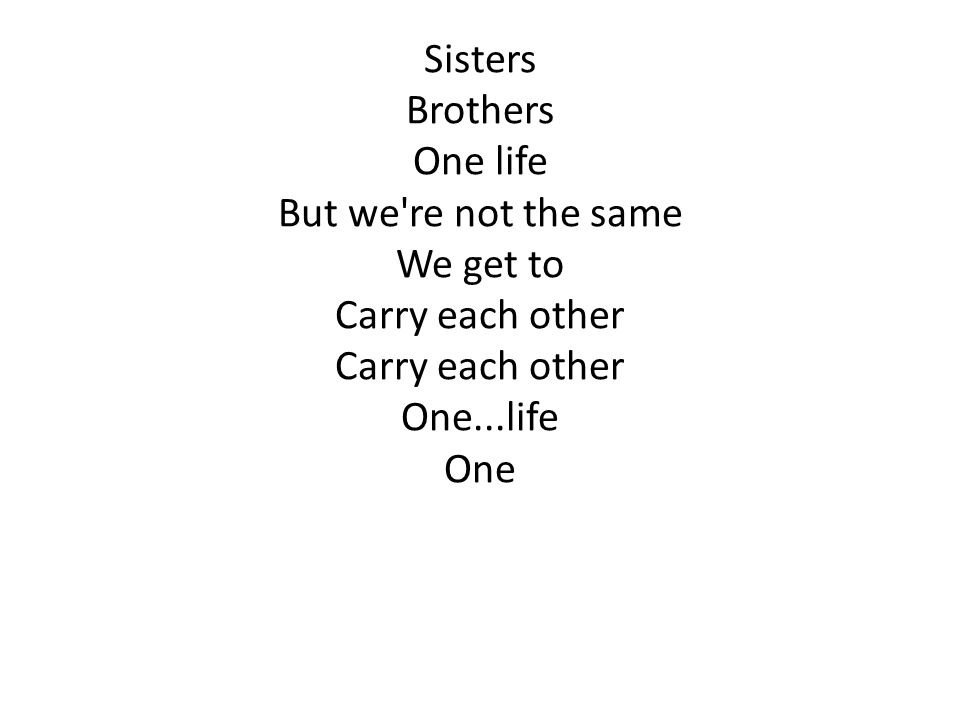 Sisters Brothers One life But we're not the same We get to Carry each other One...life One