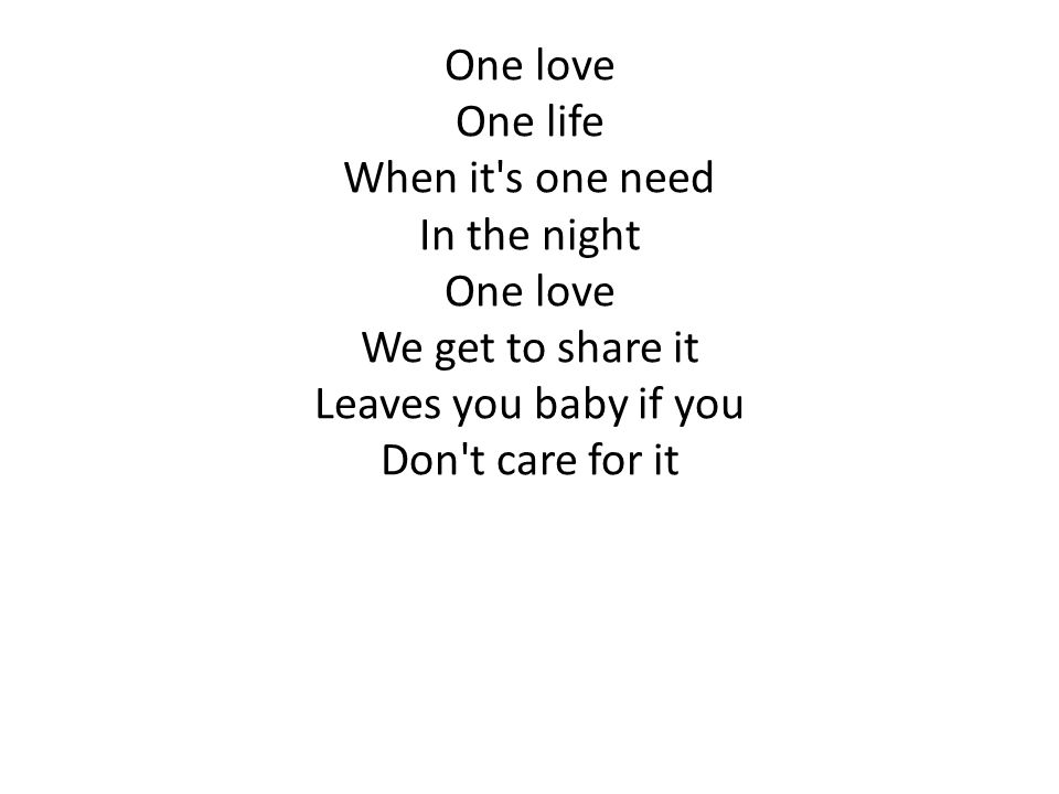 One love One life When it's one need In the night One love We get to share it Leaves you baby if you Don't care for it