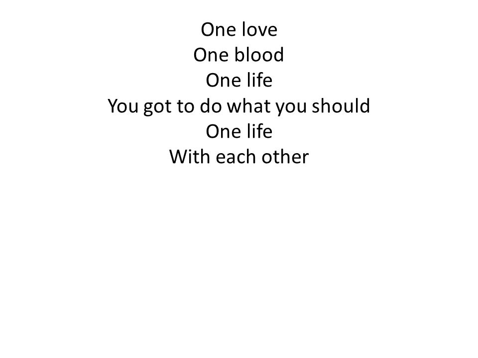 One love One blood One life You got to do what you should One life With each other