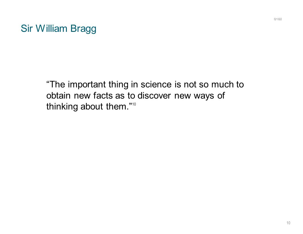 "Sir William Bragg 10 ""The important thing in science is not so much to obtain new facts as to discover new ways of thinking about them."" 10 Q1022"