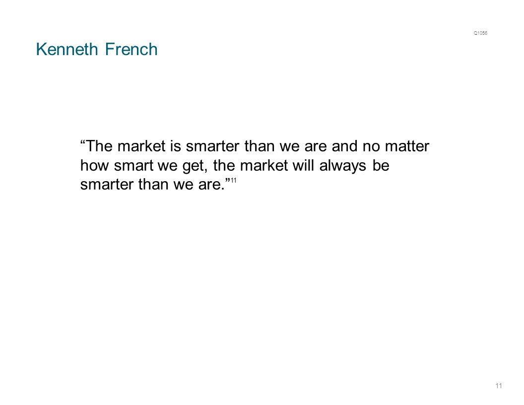Kenneth French 11 The market is smarter than we are and no matter how smart we get, the market will always be smarter than we are. 11 Q1056