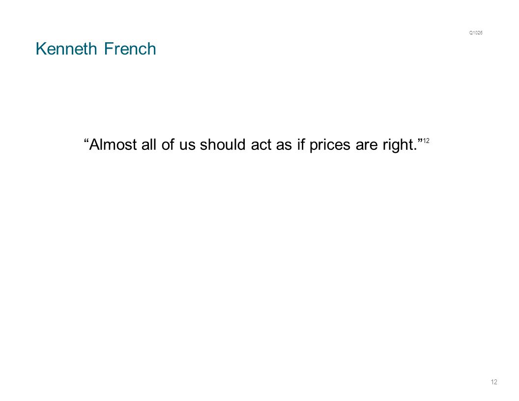 "Kenneth French 12 ""Almost all of us should act as if prices are right."" 12 Q1026"