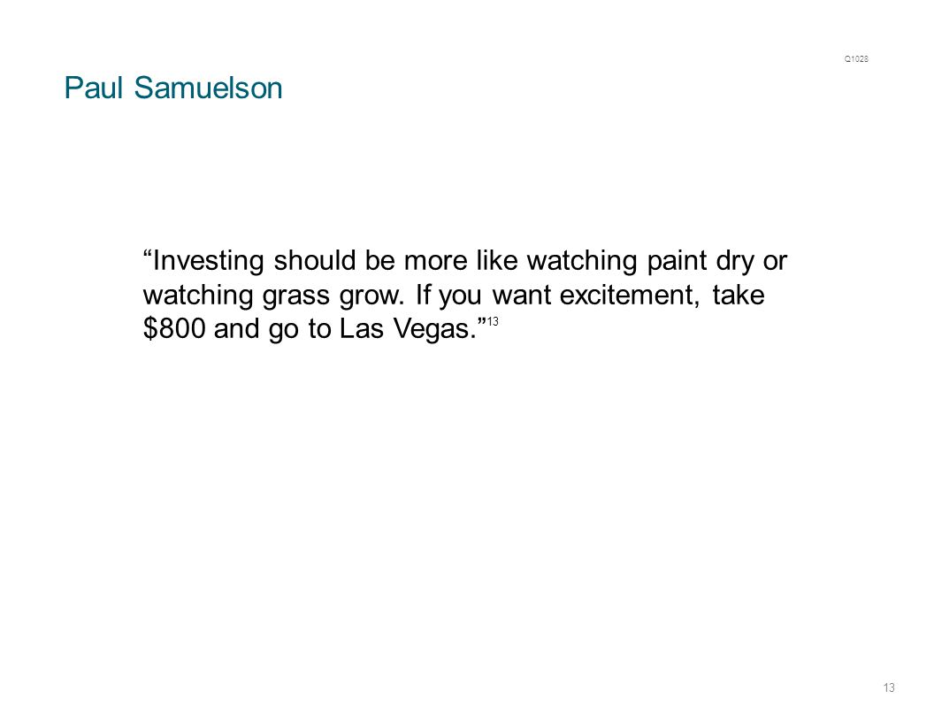 Paul Samuelson 13 Investing should be more like watching paint dry or watching grass grow.