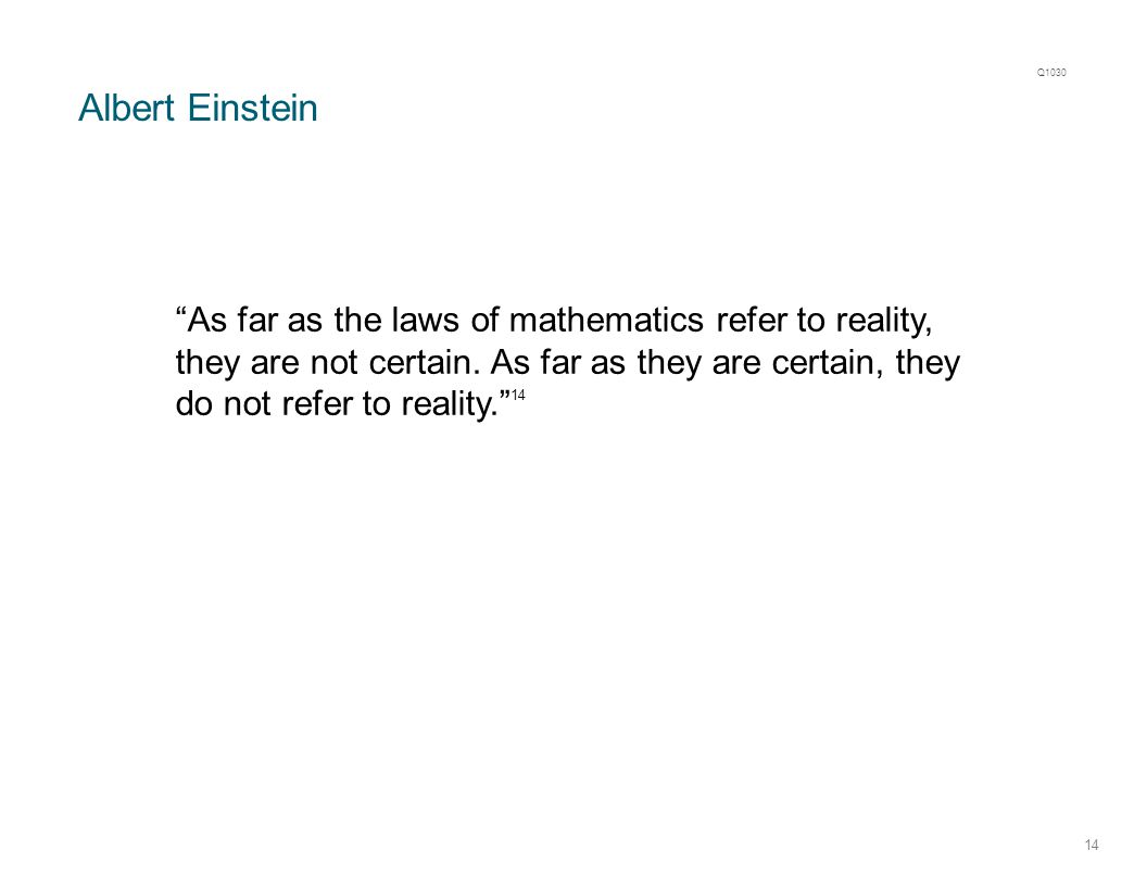 "Albert Einstein 14 ""As far as the laws of mathematics refer to reality, they are not certain. As far as they are certain, they do not refer to reality"