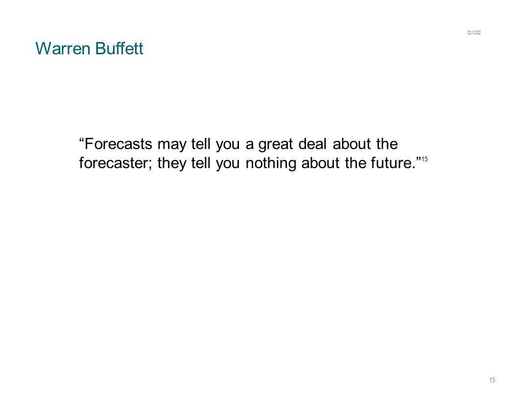 "Warren Buffett 15 ""Forecasts may tell you a great deal about the forecaster; they tell you nothing about the future."" 15 Q1032"