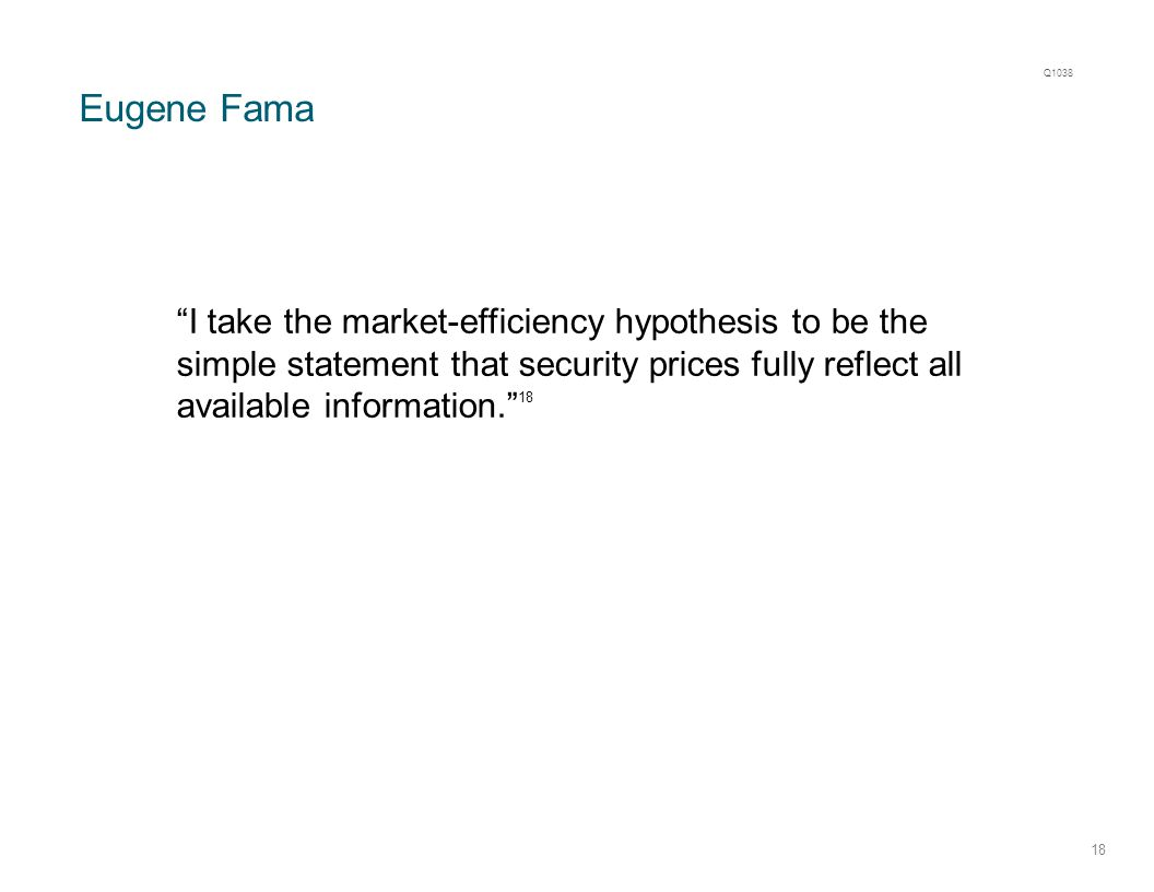 "Eugene Fama 18 ""I take the market-efficiency hypothesis to be the simple statement that security prices fully reflect all available information."" 18 Q"