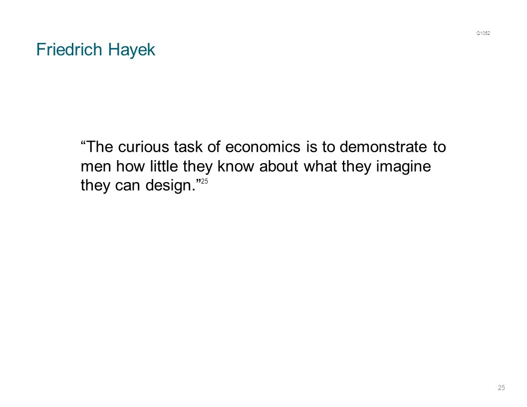 "Friedrich Hayek 25 ""The curious task of economics is to demonstrate to men how little they know about what they imagine they can design."" 25 Q1052"