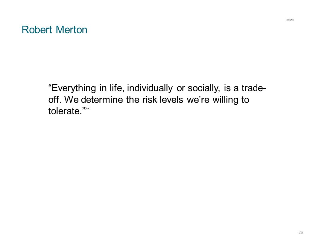 "Robert Merton 26 ""Everything in life, individually or socially, is a trade- off. We determine the risk levels we're willing to tolerate."" 26 Q1056"
