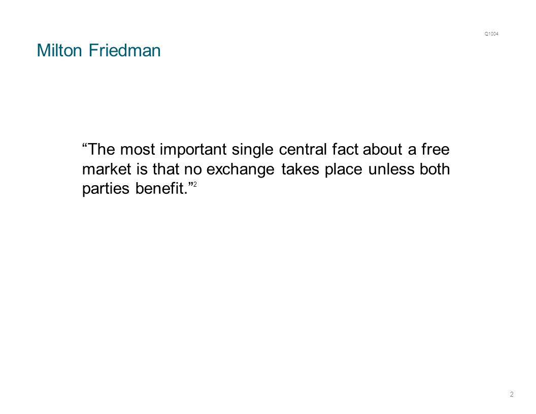 Milton Friedman 2 The most important single central fact about a free market is that no exchange takes place unless both parties benefit. 2 Q1004
