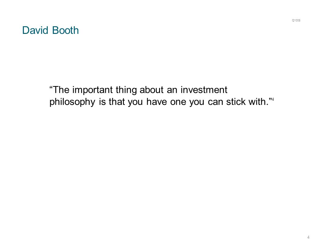 David Booth 4 The important thing about an investment philosophy is that you have one you can stick with. 4 Q1008
