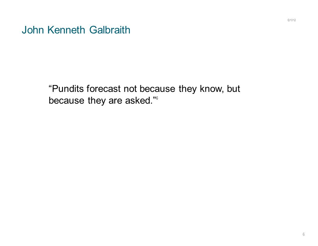 "John Kenneth Galbraith 6 ""Pundits forecast not because they know, but because they are asked."" 6 Q1012"