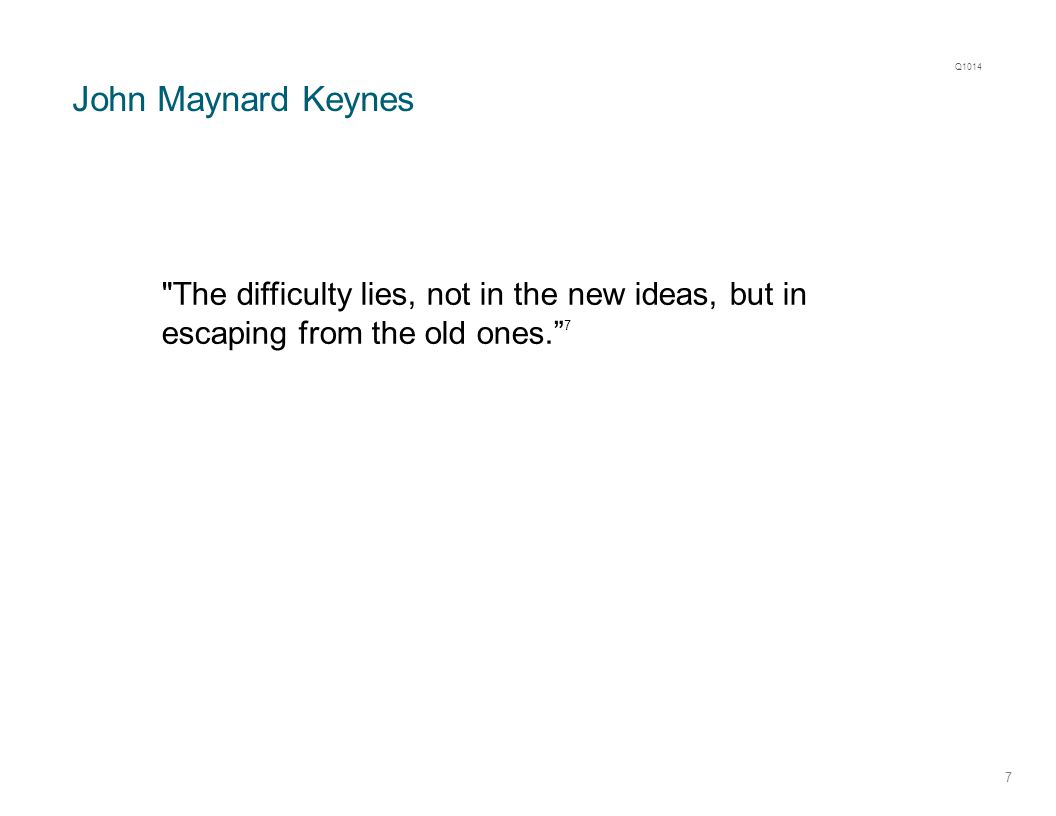 John Maynard Keynes 7 The difficulty lies, not in the new ideas, but in escaping from the old ones. 7 Q1014