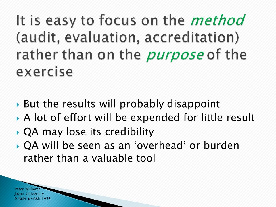  But the results will probably disappoint  A lot of effort will be expended for little result  QA may lose its credibility  QA will be seen as an 'overhead' or burden rather than a valuable tool Peter Williams Jazan University 6 Rabi al-Akhi1434