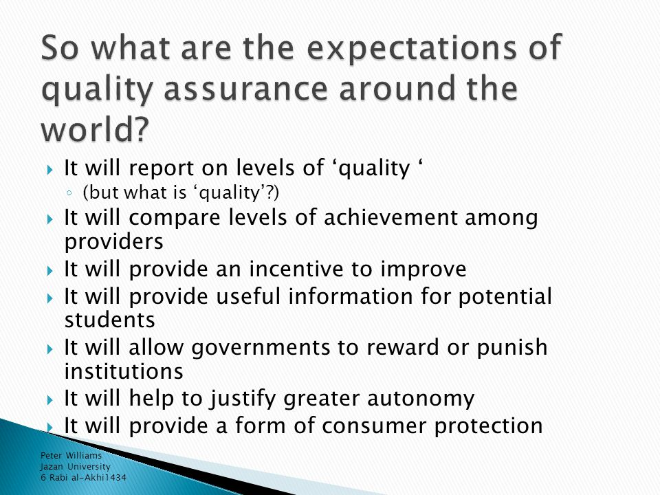  It will report on levels of 'quality ' ◦ (but what is 'quality' )  It will compare levels of achievement among providers  It will provide an incentive to improve  It will provide useful information for potential students  It will allow governments to reward or punish institutions  It will help to justify greater autonomy  It will provide a form of consumer protection Peter Williams Jazan University 6 Rabi al-Akhi1434