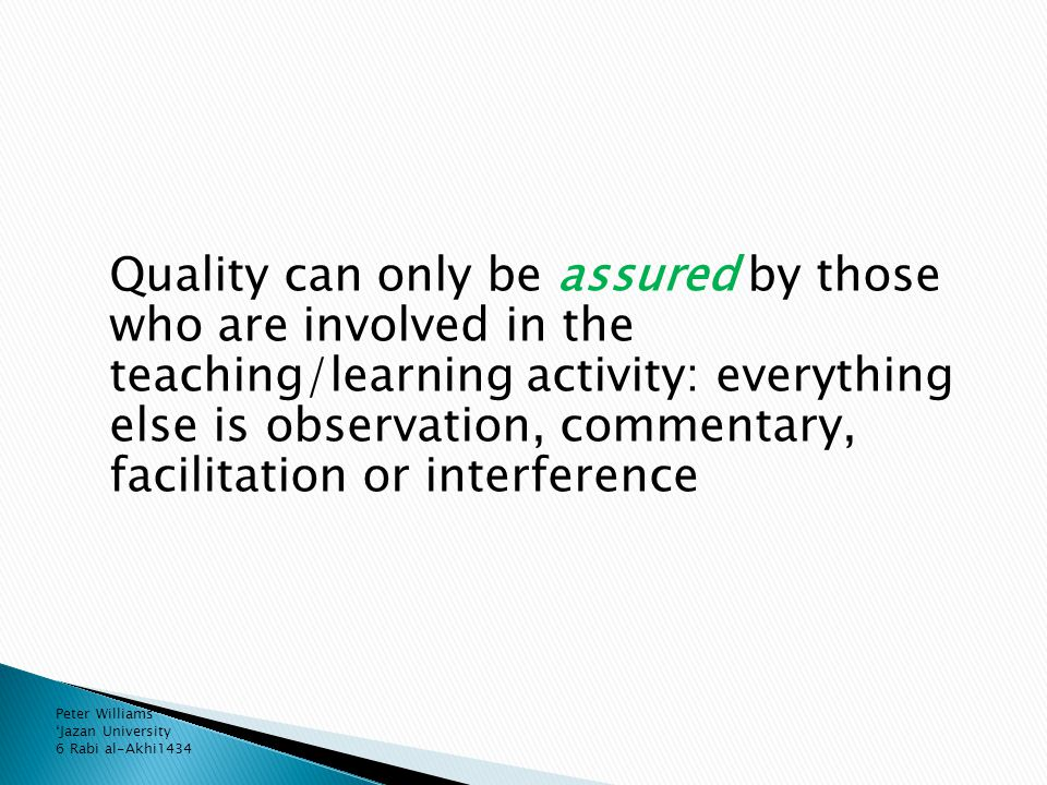 Quality can only be assured by those who are involved in the teaching/learning activity: everything else is observation, commentary, facilitation or interference Peter Williams 'Jazan University 6 Rabi al-Akhi1434