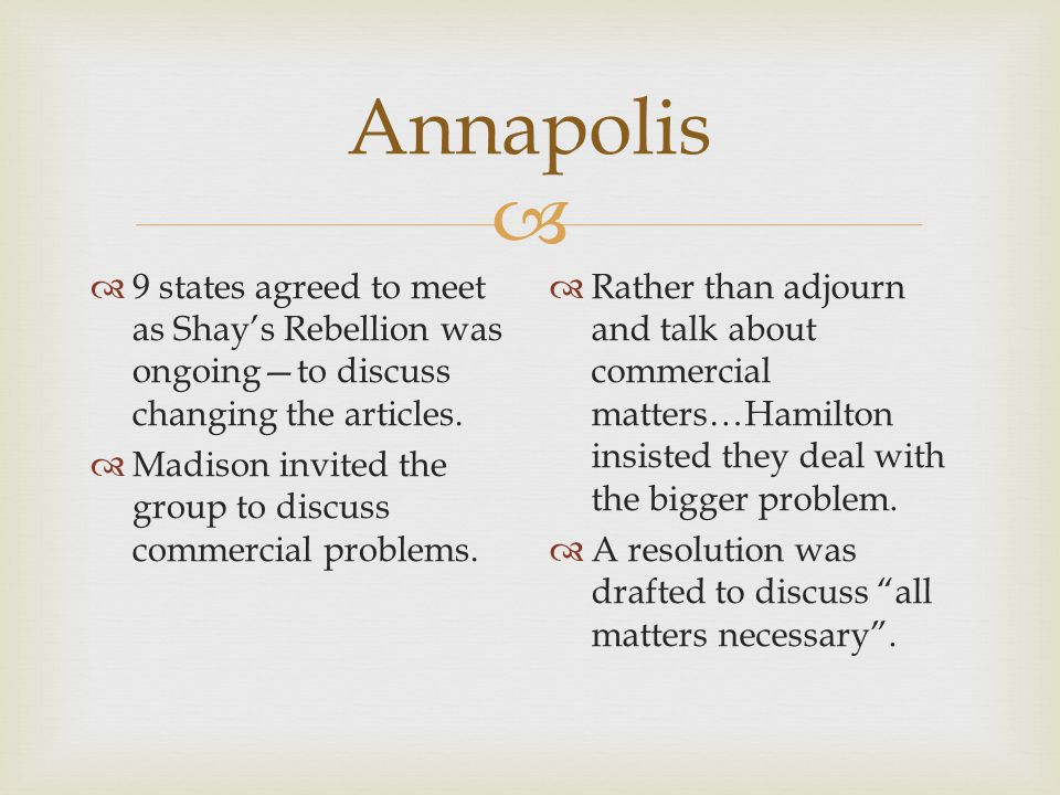  Annapolis  9 states agreed to meet as Shay's Rebellion was ongoing—to discuss changing the articles.  Madison invited the group to discuss commerc